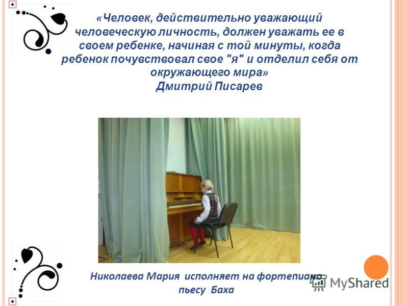Николаева Мария исполняет на фортепиано пьесу Баха « Человек, действительно уважающий человеческую личность, должен уважать ее в своем ребенке, начиная с той минуты, когда ребенок почувствовал свое