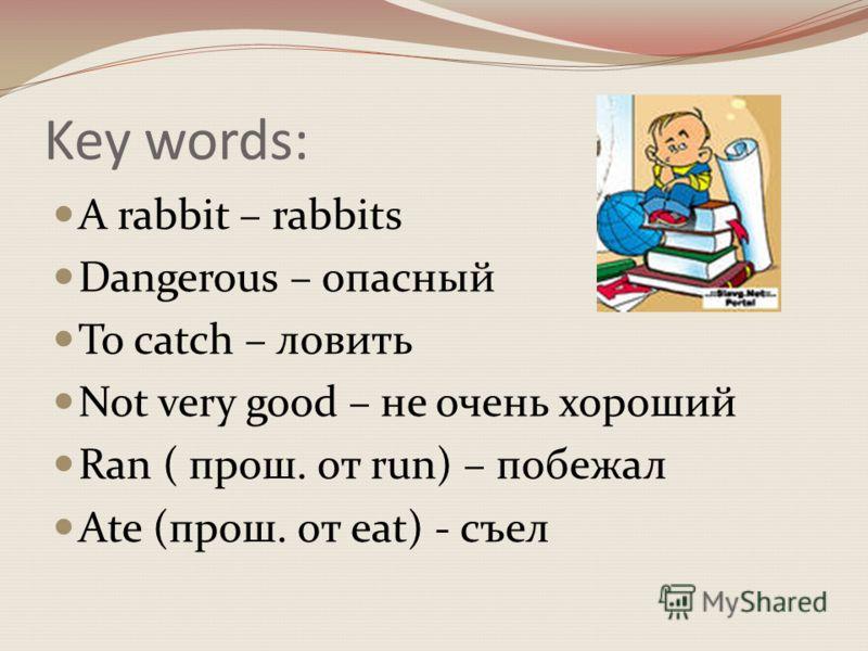 Key words: A rabbit – rabbits Dangerous – опасный To catch – ловить Not very good – не очень хороший Ran ( прош. от run) – побежал Ate (прош. от eat) - съел