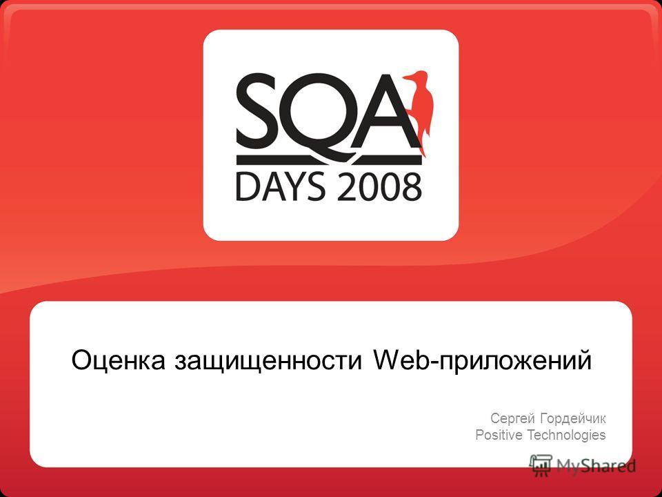 Оценка защищенности Web-приложений Сергей Гордейчик Positive Technologies
