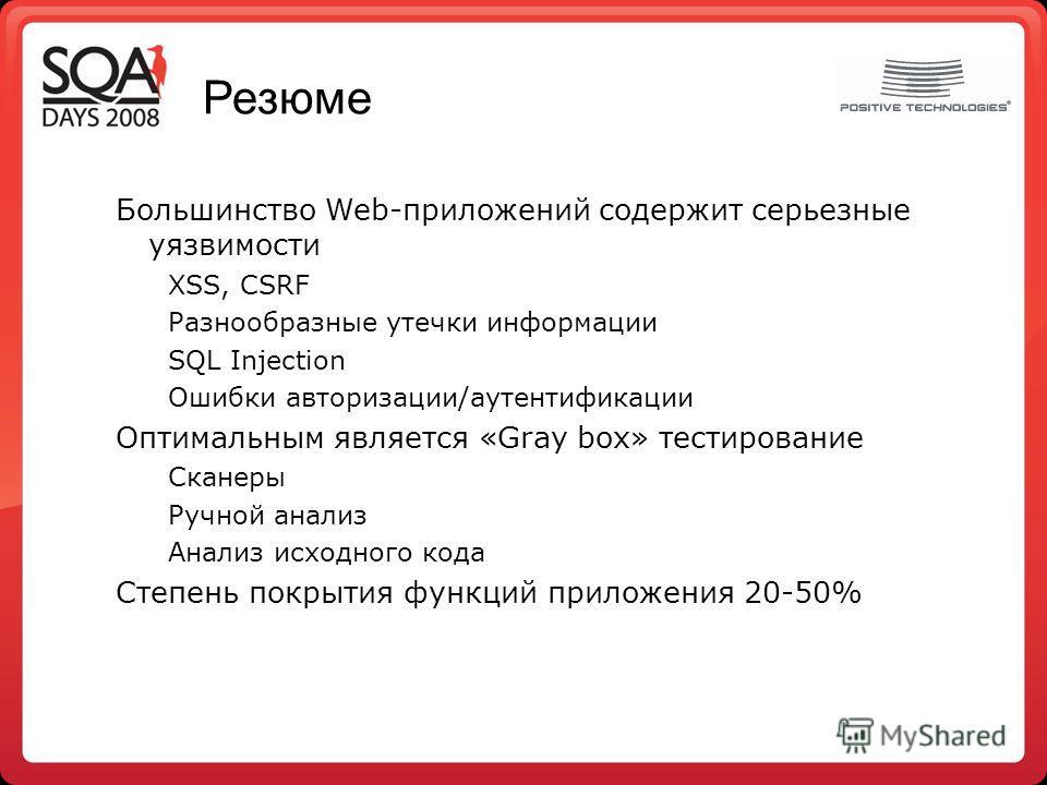 Резюме Большинство Web-приложений содержит серьезные уязвимости XSS, CSRF Разнообразные утечки информации SQL Injection Ошибки авторизации/аутентификации Оптимальным является «Gray box» тестирование Сканеры Ручной анализ Анализ исходного кода Степень