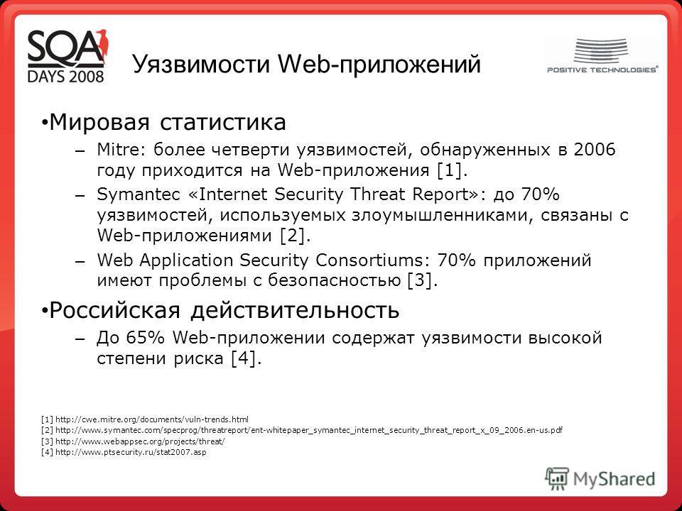 Уязвимости Web-приложений Мировая статистика – Mitre: более четверти уязвимостей, обнаруженных в 2006 году приходится на Web-приложения [1]. – Symantec «Internet Security Threat Report»: до 70% уязвимостей, используемых злоумышленниками, связаны с We
