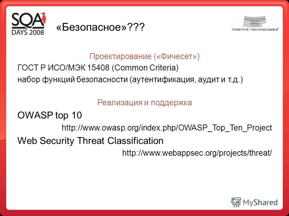«Безопасное»??? Проектирование («Фичесет») ГОСТ Р ИСО/МЭК 15408 (Common Criteria) набор функций безопасности (аутентификация, аудит и т.д.) Реализация и поддержка OWASP top 10 http://www.owasp.org/index.php/OWASP_Top_Ten_Project Web Security Threat C