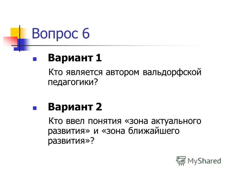 Вопрос 6 Вариант 1 Кто является автором вальдорфской педагогики? Вариант 2 Кто ввел понятия «зона актуального развития» и «зона ближайшего развития»?