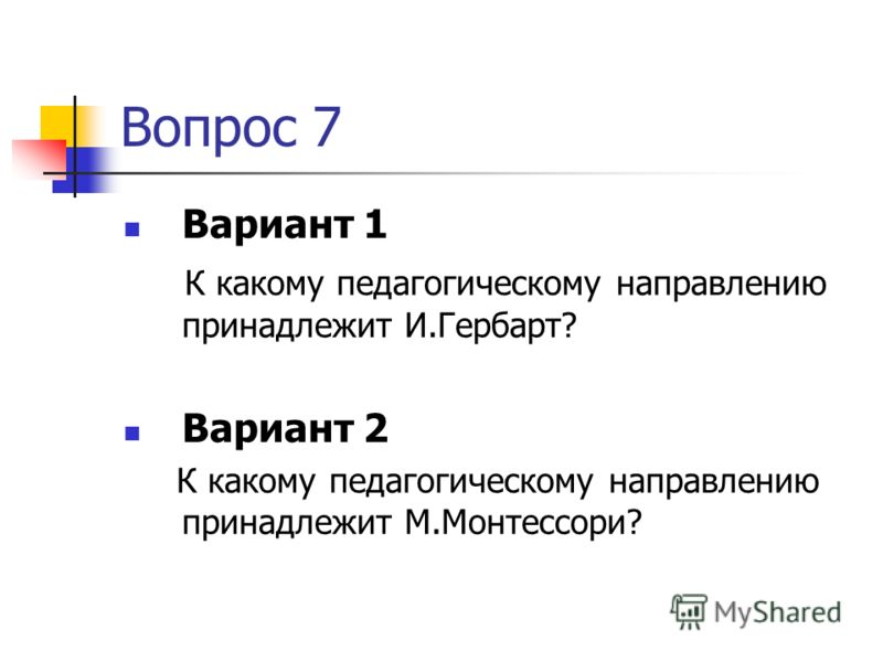 Вопрос 7 Вариант 1 К какому педагогическому направлению принадлежит И.Гербарт? Вариант 2 К какому педагогическому направлению принадлежит М.Монтессори?