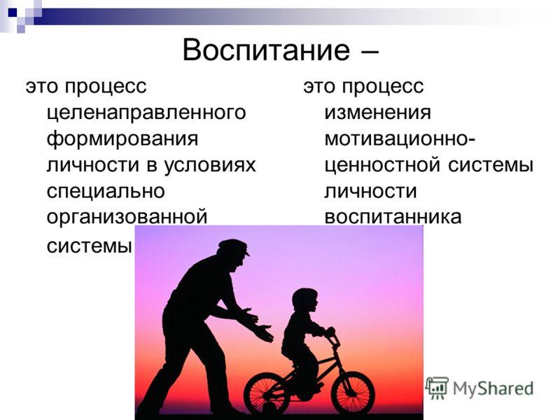 Воспитание – это процесс целенаправленного формирования личности в условиях специально организованной системы это процесс изменения мотивационно- ценностной системы личности воспитанника