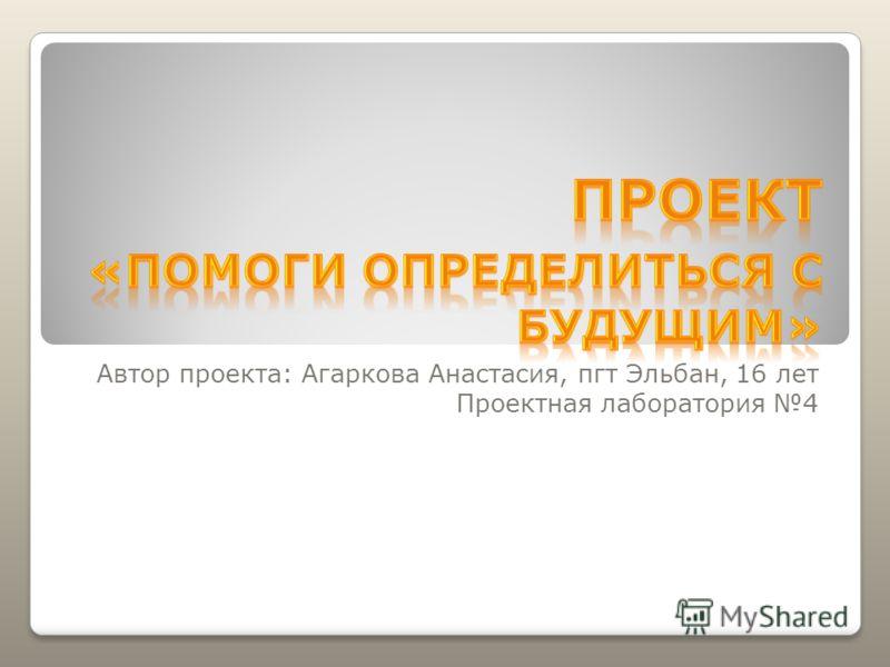 Автор проекта: Агаркова Анастасия, пгт Эльбан, 16 лет Проектная лаборатория 4