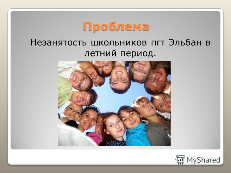 Проблема Незанятость школьников пгт Эльбан в летний период.