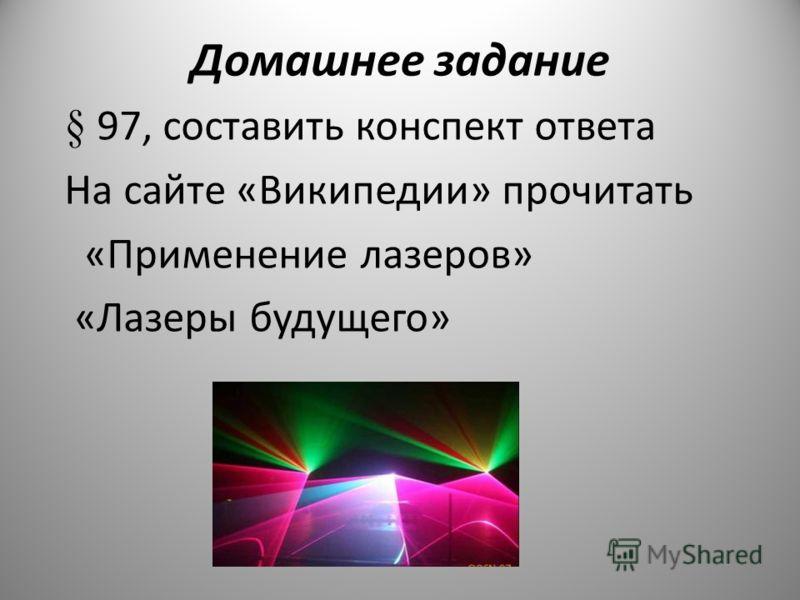 Домашнее задание § 97, составить конспект ответа На сайте «Википедии» прочитать «Применение лазеров» «Лазеры будущего»