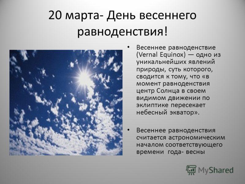 20 марта- День весеннего равноденствия! Весеннее равноденствие (Vernal Equinox) одно из уникальнейших явлений природы, суть которого, сводится к тому, что «в момент равноденствия центр Солнца в своем видимом движении по эклиптике пересекает небесный
