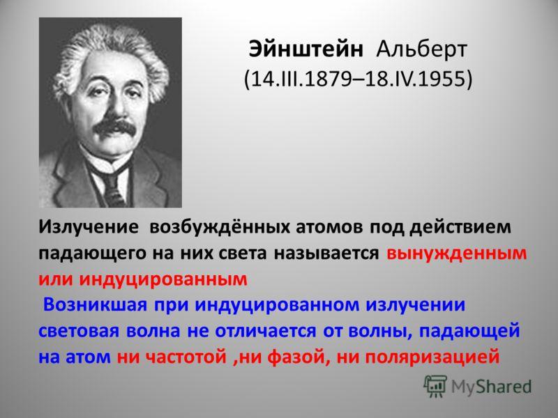 Эйнштейн Альберт (14.III.1879–18.IV.1955) Излучение возбуждённых атомов под действием падающего на них света называется вынужденным или индуцированным Возникшая при индуцированном излучении световая волна не отличается от волны, падающей на атом ни ч