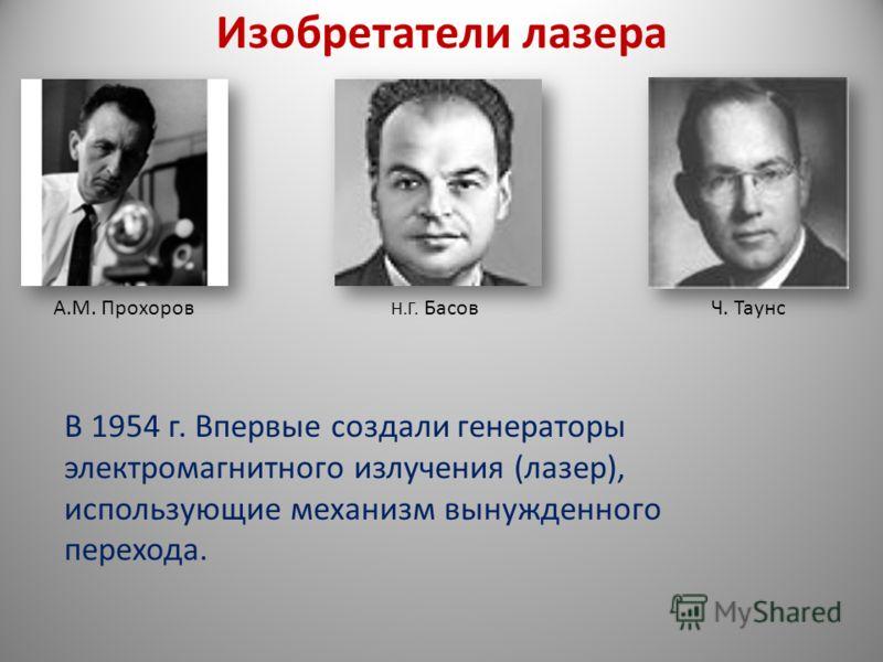 Изобретатели лазера А.М. Прохоров Н.Г. БасовЧ. Таунс В 1954 г. Впервые создали генераторы электромагнитного излучения (лазер), использующие механизм вынужденного перехода.
