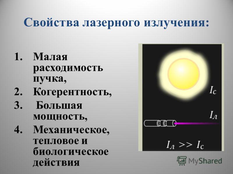 Свойства лазерного излучения: 1.Малая расходимость пучка, 2.Когерентность, 3. Большая мощность, 4.Механическое, тепловое и биологическое действия