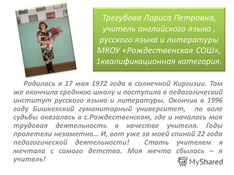 Трегубова Лариса Петровна, учитель английского языка, русского языка и литературы МКОУ «Рождественская СОШ», 1квалификационная категория. Родилась я 17 мая 1972 года в солнечной Киргизии. Там же окончила среднюю школу и поступила в педагогический инс