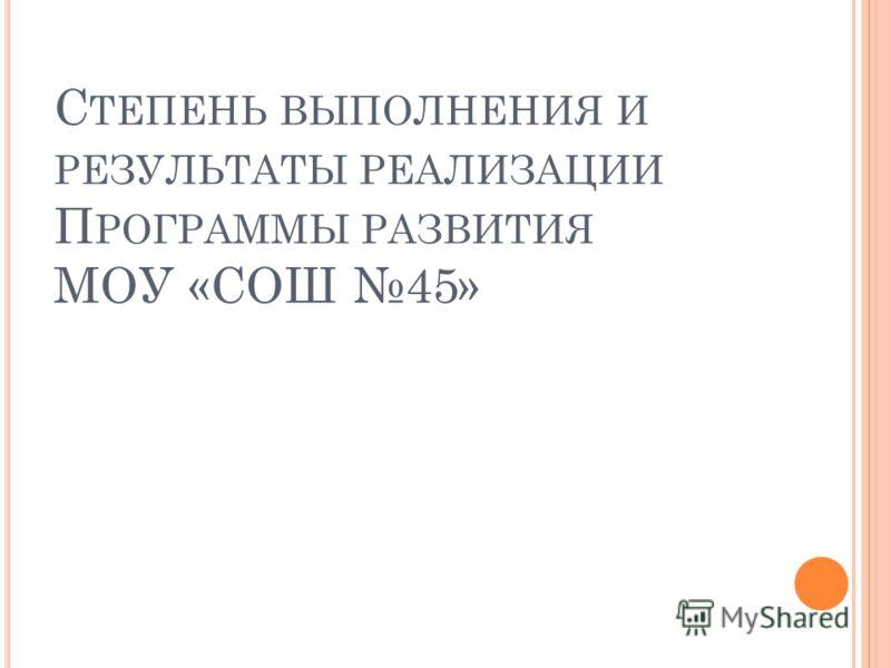 С ТЕПЕНЬ ВЫПОЛНЕНИЯ И РЕЗУЛЬТАТЫ РЕАЛИЗАЦИИ П РОГРАММЫ РАЗВИТИЯ МОУ «СОШ 45»