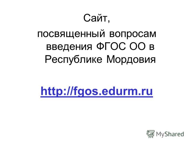 Сайт, посвященный вопросам введения ФГОС ОО в Республике Мордовия http://fgos.edurm.ru
