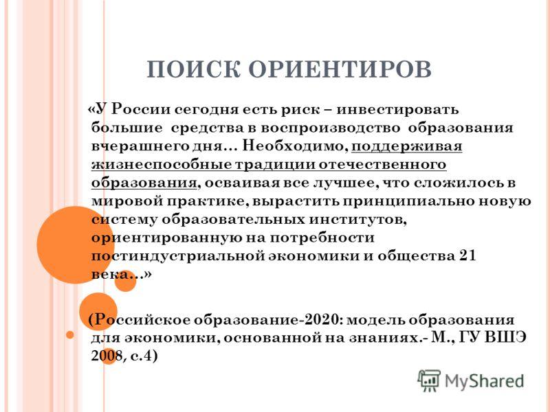 ПОИСК ОРИЕНТИРОВ «У России сегодня есть риск – инвестировать большие средства в воспроизводство образования вчерашнего дня… Необходимо, поддерживая жизнеспособные традиции отечественного образования, осваивая все лучшее, что сложилось в мировой практ