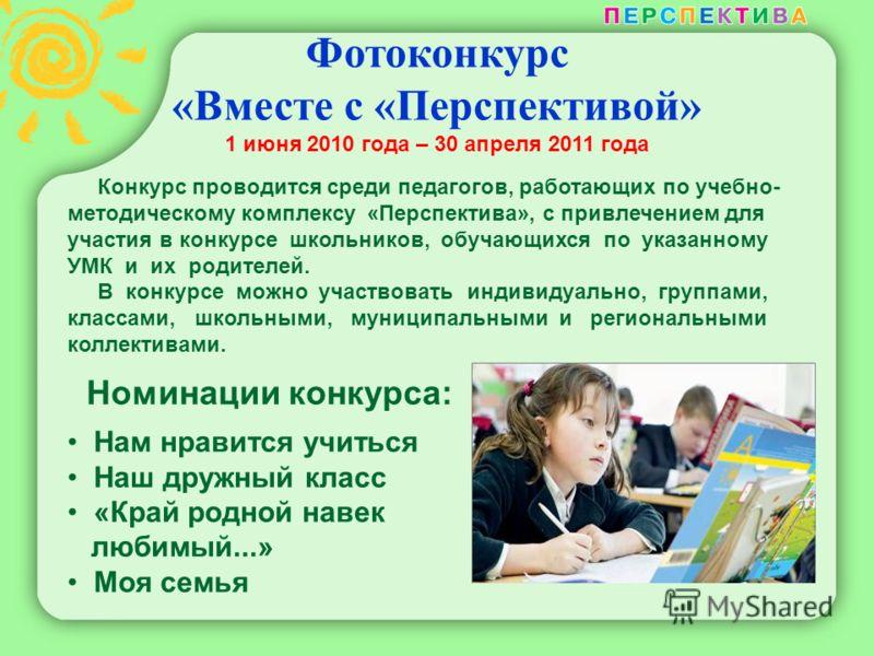 Фотоконкурс «Вместе с «Перспективой» 1 июня 2010 года – 30 апреля 2011 года. Конкурс проводится среди педагогов, работающих по учебно- методическому комплексу «Перспектива», с привлечением для участия в конкурсе школьников, обучающихся по указанному