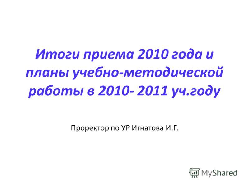 Итоги приема 2010 года и планы учебно-методической работы в 2010- 2011 уч.году Проректор по УР Игнатова И.Г.