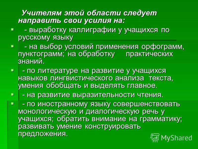 Учителям этой области следует направить свои усилия на: Учителям этой области следует направить свои усилия на: - выработку каллиграфии у учащихся по русскому языку - выработку каллиграфии у учащихся по русскому языку - на выбор условий применения ор