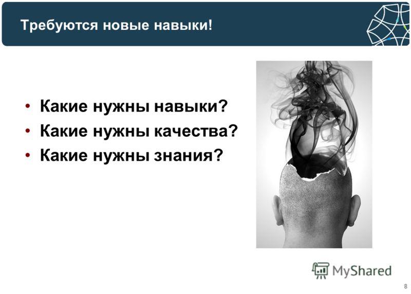 Требуются новые навыки! Какие нужны навыки? Какие нужны качества? Какие нужны знания? 8