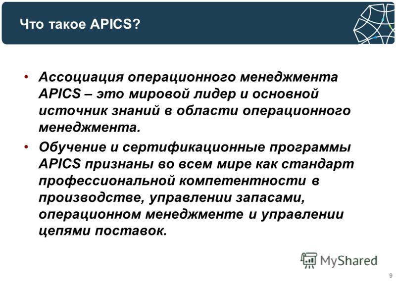 Что такое APICS? 9 Ассоциация операционного менеджмента APICS – это мировой лидер и основной источник знаний в области операционного менеджмента. Обучение и сертификационные программы APICS признаны во всем мире как стандарт профессиональной компетен