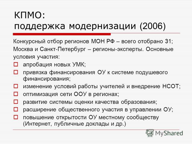 КПМО: поддержка модернизации (2006) Конкурсный отбор регионов МОН РФ – всего отобрано 31; Москва и Санкт-Петербург – регионы-эксперты. Основные условия участия: апробация новых УМК; привязка финансирования ОУ к системе подушевого финансирования; изме