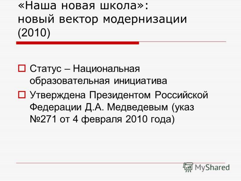 «Наша новая школа»: новый вектор модернизации (2010) Статус – Национальная образовательная инициатива Утверждена Президентом Российской Федерации Д.А. Медведевым (указ 271 от 4 февраля 2010 года)