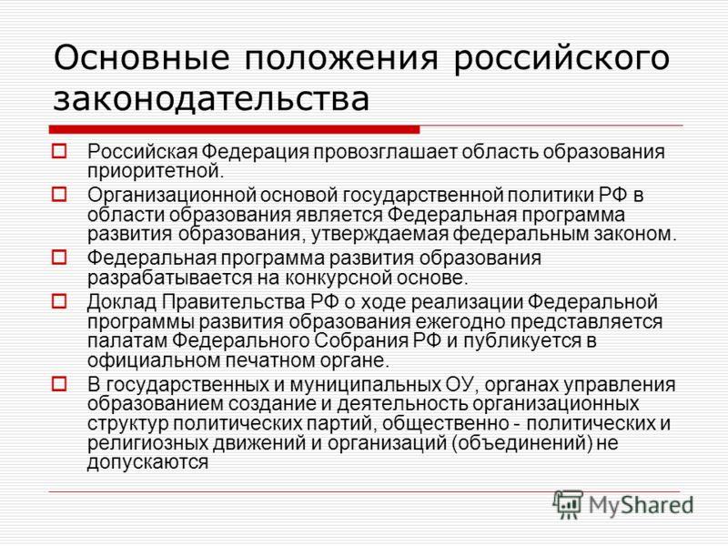 Основные положения российского законодательства Российская Федерация провозглашает область образования приоритетной. Организационной основой государственной политики РФ в области образования является Федеральная программа развития образования, утверж