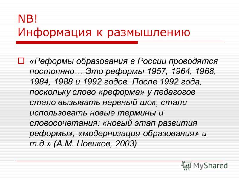 NB! Информация к размышлению «Реформы образования в России проводятся постоянно… Это реформы 1957, 1964, 1968, 1984, 1988 и 1992 годов. После 1992 года, поскольку слово «реформа» у педагогов стало вызывать нервный шок, стали использовать новые термин