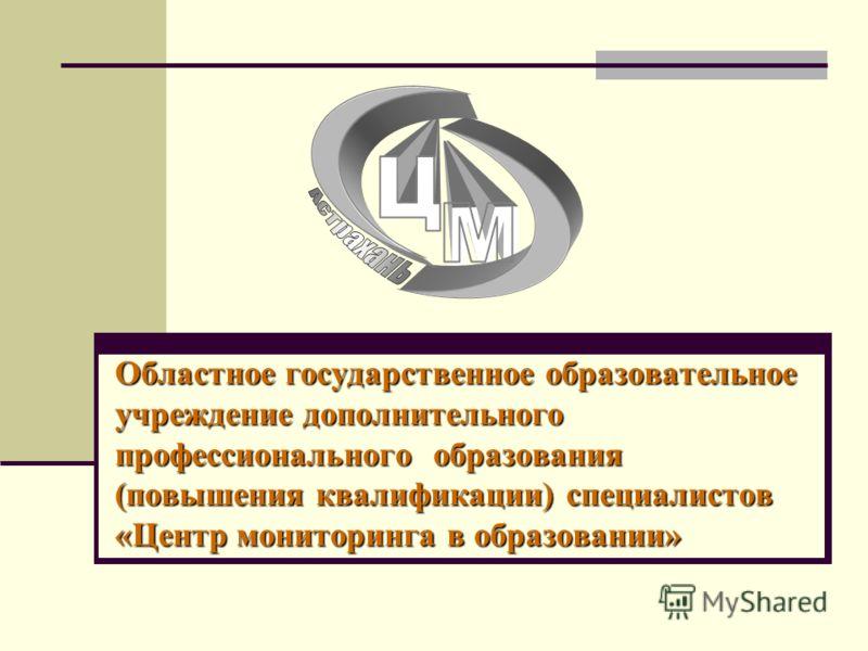 Областное государственное образовательное учреждение дополнительного профессионального образования (повышения квалификации) специалистов «Центр мониторинга в образовании»
