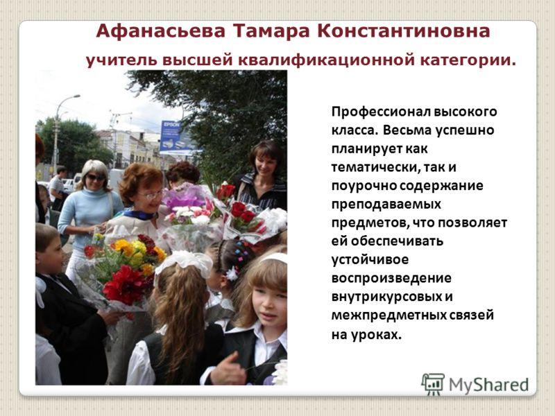 Афанасьева Тамара Константиновна учитель высшей квалификационной категории. Профессионал высокого класса. Весьма успешно планирует как тематически, так и поурочно содержание преподаваемых предметов, что позволяет ей обеспечивать устойчивое воспроизве
