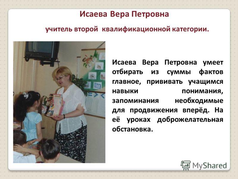 Исаева Вера Петровна учитель второй квалификационной категории. Исаева Вера Петровна умеет отбирать из суммы фактов главное, прививать учащимся навыки понимания, запоминания необходимые для продвижения вперёд. На её уроках доброжелательная обстановка