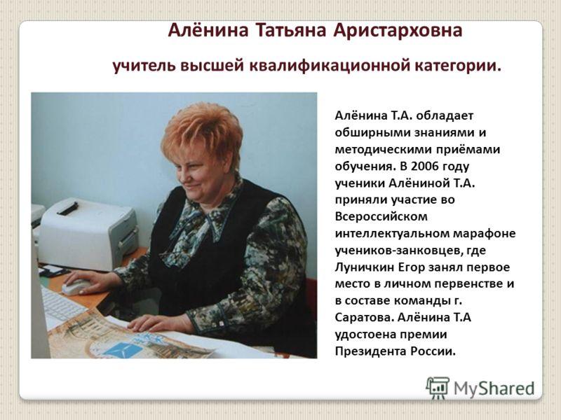 Алёнина Татьяна Аристарховна учитель высшей квалификационной категории. Алёнина Т.А. обладает обширными знаниями и методическими приёмами обучения. В 2006 году ученики Алёниной Т.А. приняли участие во Всероссийском интеллектуальном марафоне учеников-