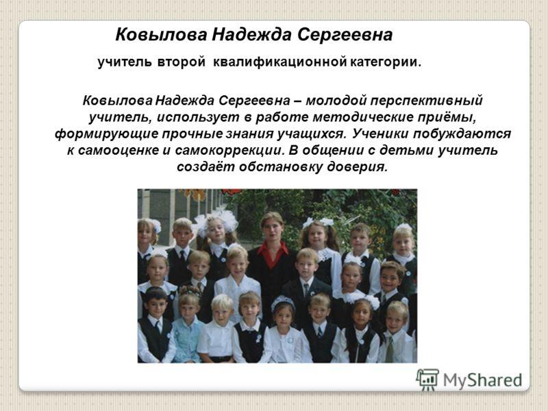 Ковылова Надежда Сергеевна учитель второй квалификационной категории. Ковылова Надежда Сергеевна – молодой перспективный учитель, использует в работе методические приёмы, формирующие прочные знания учащихся. Ученики побуждаются к самооценке и самокор
