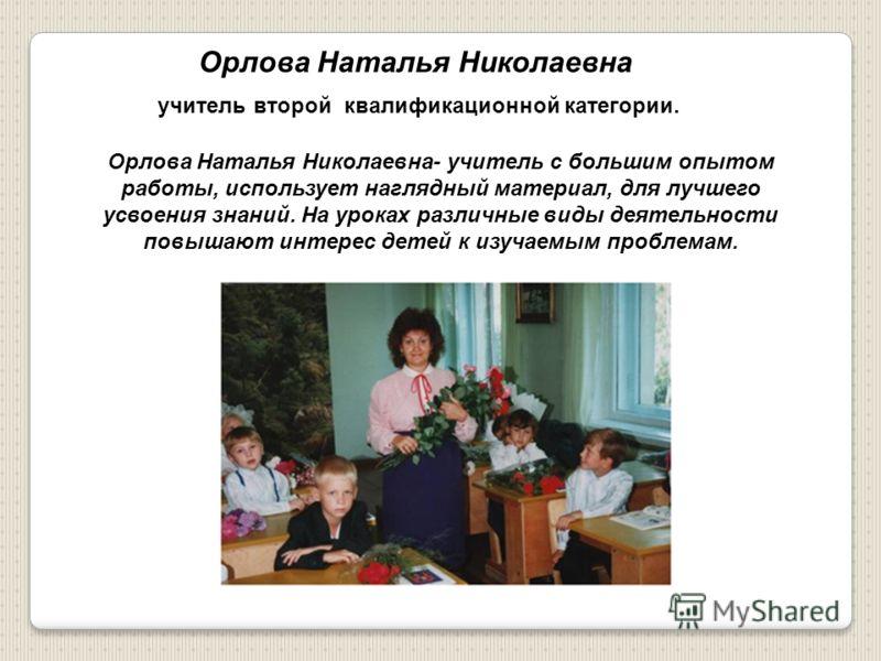Орлова Наталья Николаевна учитель второй квалификационной категории. Орлова Наталья Николаевна- учитель с большим опытом работы, использует наглядный материал, для лучшего усвоения знаний. На уроках различные виды деятельности повышают интерес детей