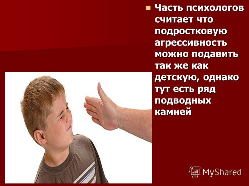 Часть психологов считает что подростковую агрессивность можно подавить так же как детскую, однако тут есть ряд подводных камней Часть психологов считает что подростковую агрессивность можно подавить так же как детскую, однако тут есть ряд подводных к