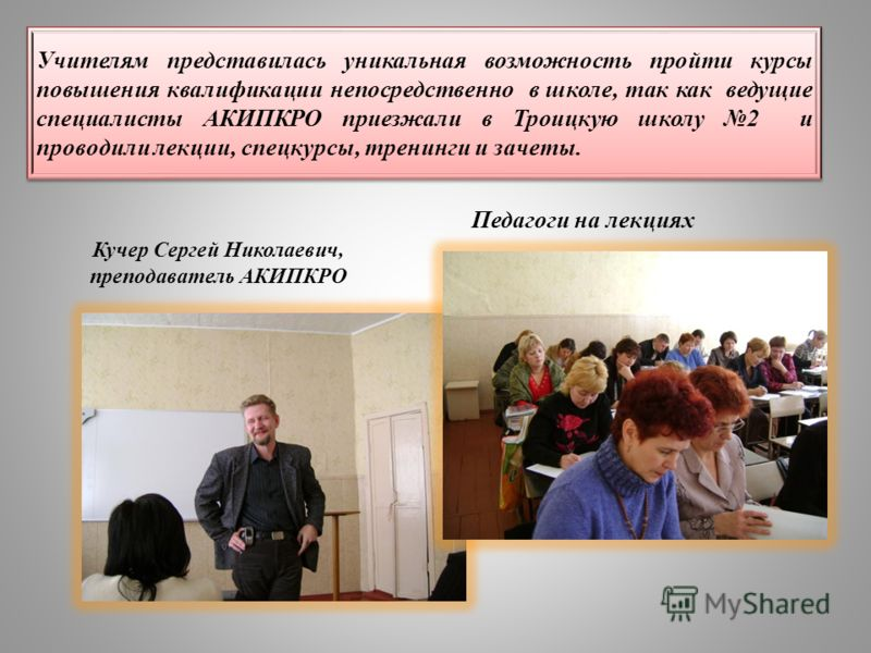 Учителям представилась уникальная возможность пройти курсы повышения квалификации непосредственно в школе, так как ведущие специалисты АКИПКРО приезжали в Троицкую школу 2 и проводили лекции, спецкурсы, тренинги и зачеты. Кучер Сергей Николаевич, пре