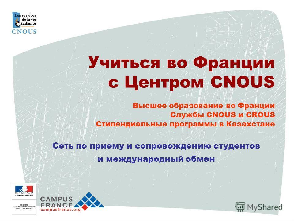 Учиться во Франции с Центром CNOUS Высшее образование во Франции Службы CNOUS и CROUS Стипендиальные программы в Казахстане Сеть по приему и сопровождению студентов и международный обмен