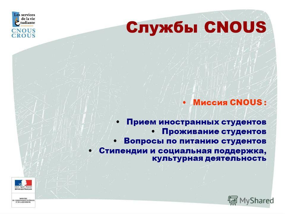 Миссия CNOUS : Прием иностранных студентов Проживание студентов Вопросы по питанию студентов Стипендии и социальная поддержка, культурная деятельность Службы CNOUS