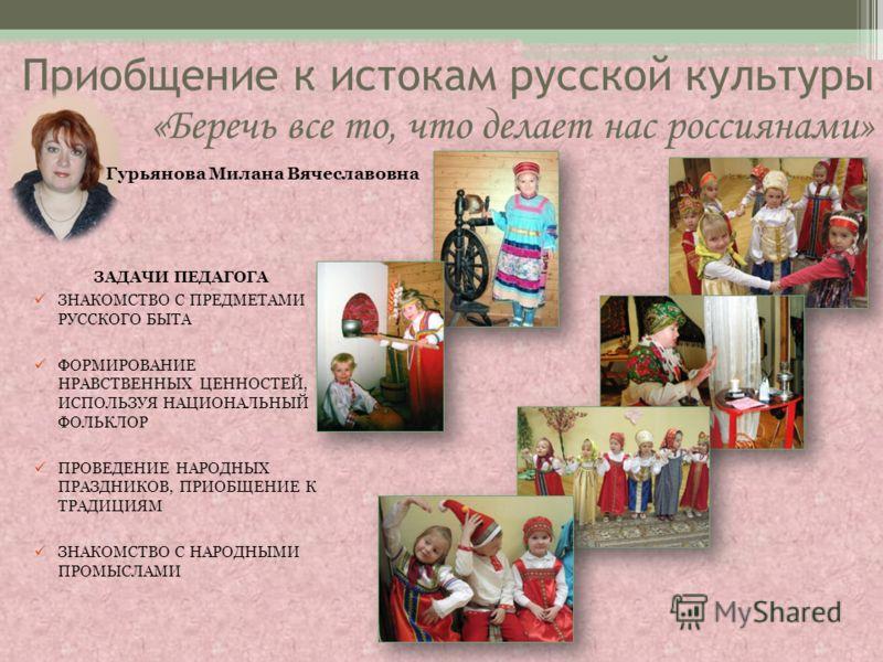Приобщение к истокам русской культуры «Беречь все то, что делает нас россиянами» ЗАДАЧИ ПЕДАГОГА ЗНАКОМСТВО С ПРЕДМЕТАМИ РУССКОГО БЫТА ФОРМИРОВАНИЕ НРАВСТВЕННЫХ ЦЕННОСТЕЙ, ИСПОЛЬЗУЯ НАЦИОНАЛЬНЫЙ ФОЛЬКЛОР ПРОВЕДЕНИЕ НАРОДНЫХ ПРАЗДНИКОВ, ПРИОБЩЕНИЕ К Т
