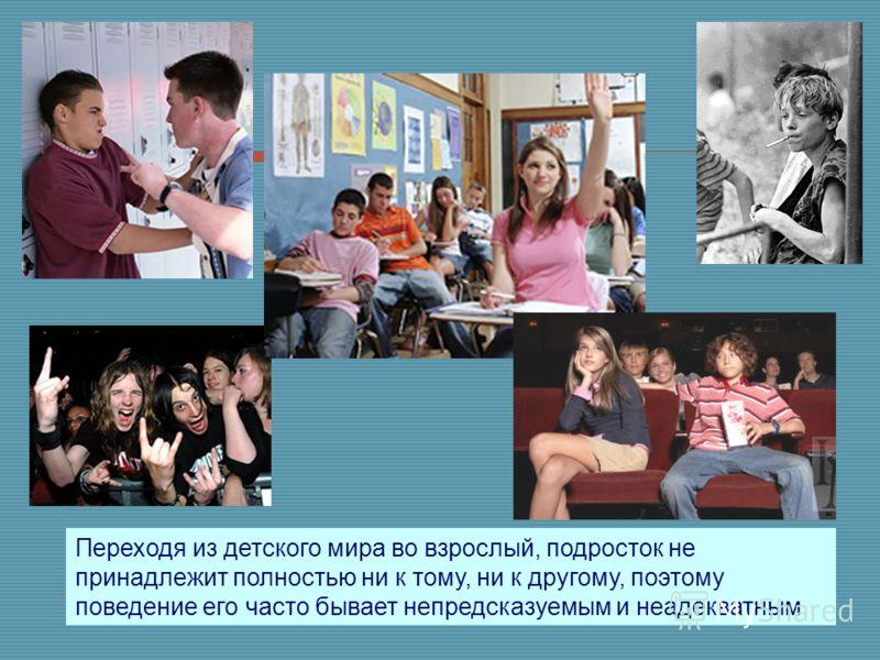 Переходя из детского мира во взрослый, подросток не принадлежит полностью ни к тому, ни к другому, поэтому поведение его часто бывает непредсказуемым и неадекватным
