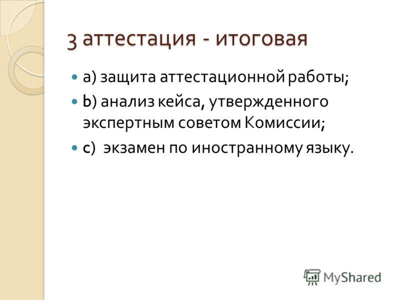 3 аттестация - итоговая а ) защита аттестационной работы ; b) анализ кейса, утвержденного экспертным советом Комиссии ; c) экзамен по иностранному языку.