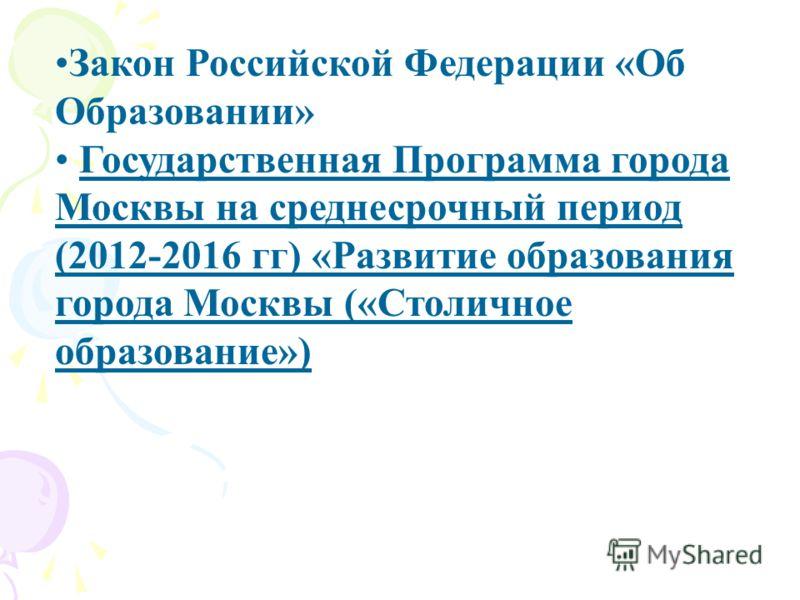 Закон Российской Федерации «Об Образовании» Государственная Программа города Москвы на среднесрочный период (2012-2016 гг) «Развитие образования города Москвы («Столичное образование»)