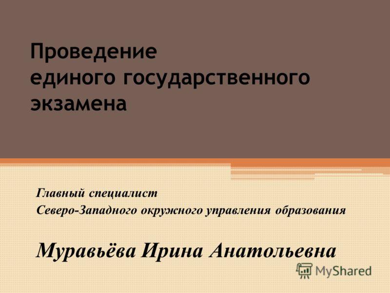 Проведение единого государственного экзамена Главный специалист Северо-Западного окружного управления образования Муравьёва Ирина Анатольевна