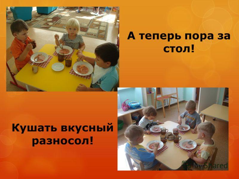 А теперь пора за стол! Кушать вкусный разносол!