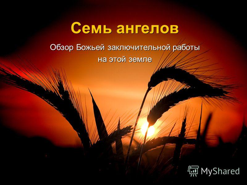 Семь ангелов Обзор Божьей заключительной работы на этой земле Обзор Божьей заключительной работы на этой земле