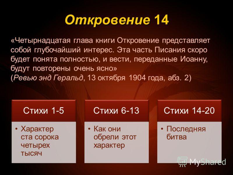 Откровение 14 Стихи 1-5 Характер ста сорока четырех тысяч Стихи 6-13 Как они обрели этот характер Стихи 14-20 Последняя битва «Четырнадцатая глава книги Откровение представляет собой глубочайший интерес. Эта часть Писания скоро будет понята полностью