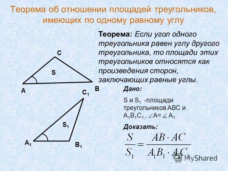 Теорема об отношении площадей треугольников, имеющих по одному равному углу А В С А1А1 С1С1 В1В1 S1S1 S Дано: S и S 1 -площади треугольников АВС и А 1 В 1 С 1,, А= А 1. Доказать: Теорема: Если угол одного треугольника равен углу другого треугольника,