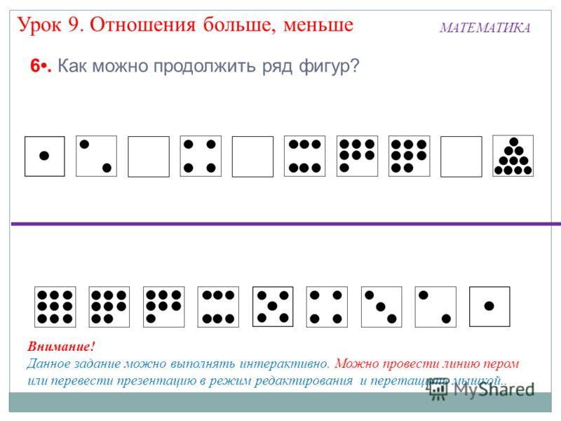 МАТЕМАТИКА Урок 9. Отношения больше, меньше 6. Как можно продолжить ряд фигур? Внимание! Данное задание можно выполнять интерактивно. Можно провести линию пером или перевести презентацию в режим редактирования и перетащить мышкой..