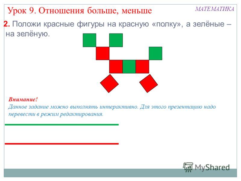 2. Положи красные фигуры на красную «полку», а зелёные – на зелёную. Урок 9. Отношения больше, меньше МАТЕМАТИКА Внимание! Данное задание можно выполнять интерактивно. Для этого презентацию надо перевести в режим редактирования.